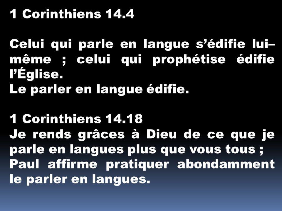 1 Corinthiens 14.4 Celui qui parle en langue s'édifie lui– même ; celui qui prophétise édifie l'Église. Le parler en langue édifie. 1 Corinthiens 14.1
