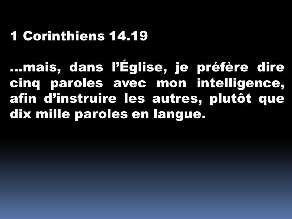1 Corinthiens 14.19 …mais, dans l'Église, je préfère dire cinq paroles avec mon intelligence, afin d'instruire les autres, plutôt que dix mille parole