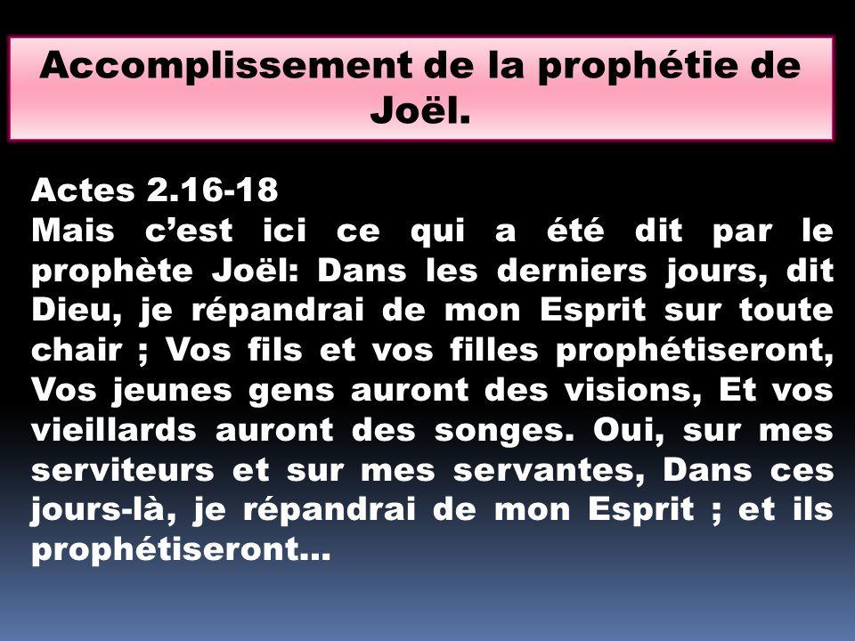 Actes 2.16-18 Mais c'est ici ce qui a été dit par le prophète Joël: Dans les derniers jours, dit Dieu, je répandrai de mon Esprit sur toute chair ; Vo