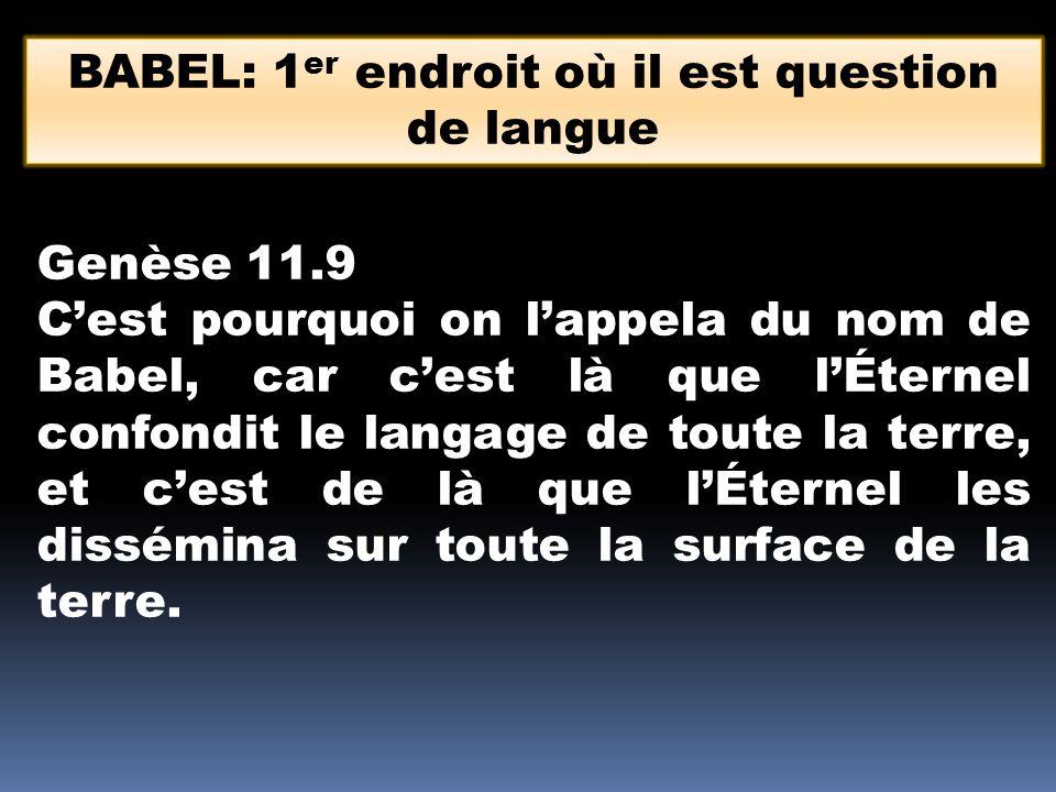 BABEL: 1 er endroit où il est question de langue Genèse 11.9 C'est pourquoi on l'appela du nom de Babel, car c'est là que l'Éternel confondit le langa