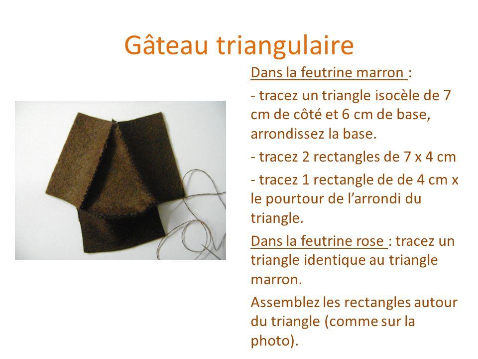 Gâteau triangulaire Dans la feutrine marron : - tracez un triangle isocèle de 7 cm de côté et 6 cm de base, arrondissez la base. - tracez 2 rectangles