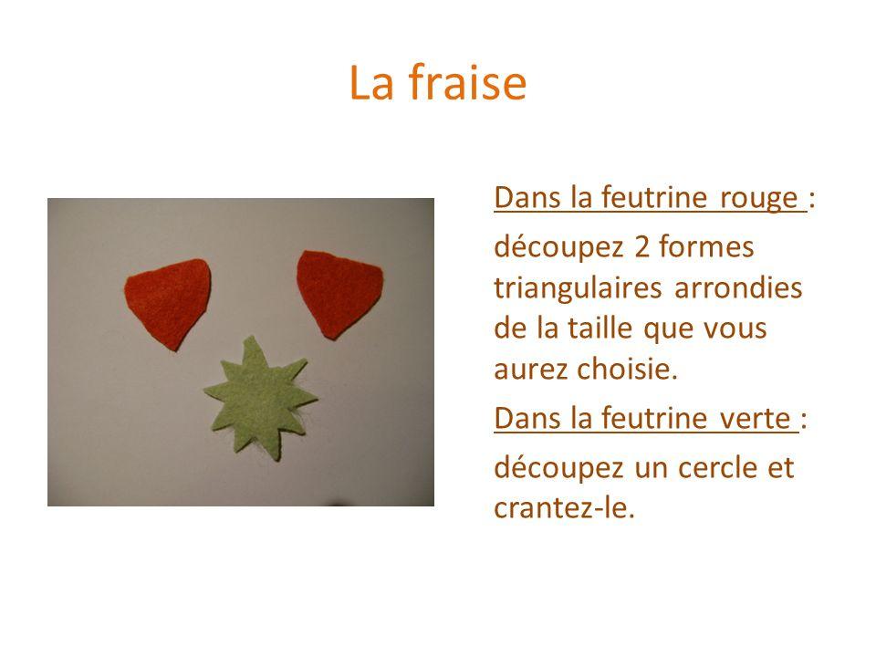 La fraise Dans la feutrine rouge : découpez 2 formes triangulaires arrondies de la taille que vous aurez choisie. Dans la feutrine verte : découpez un