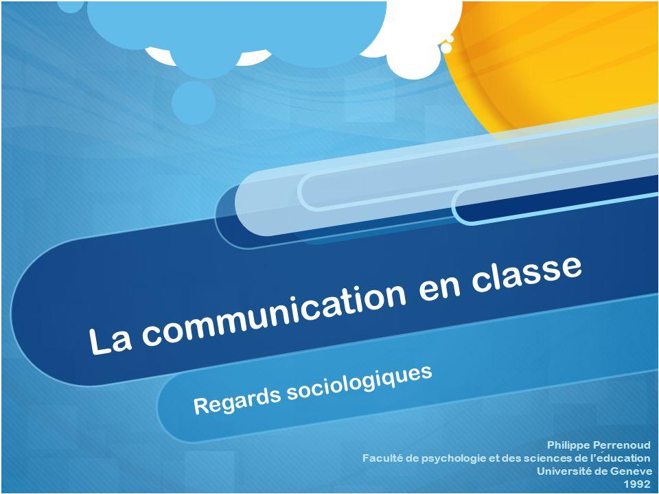 La communication en classe Regards sociologiques Philippe Perrenoud Faculté de psychologie et des sciences de l'education Université de Gene ̀ ve 1992