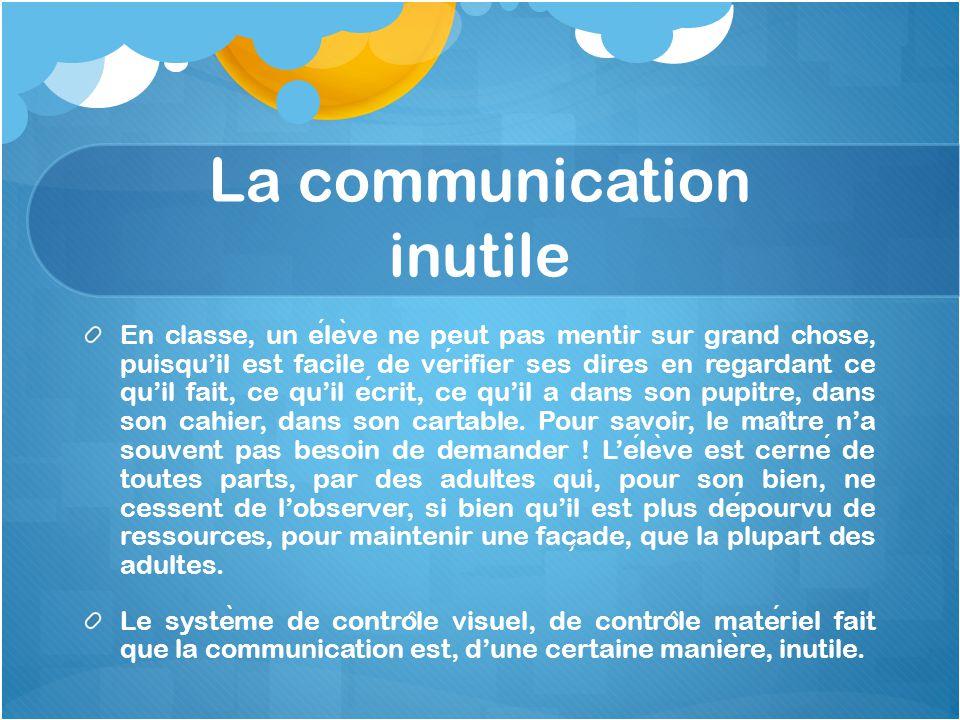 La communication inutile En classe, un ele ̀ ve ne peut pas mentir sur grand chose, puisqu'il est facile de verifier ses dires en regardant ce qu'il f