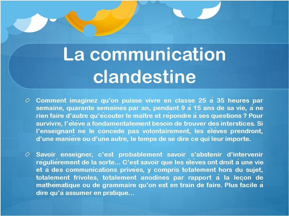La communication clandestine Comment imaginez qu'on puisse vivre en classe 25 a ̀ 35 heures par semaine, quarante semaines par an, pendant 9 a ̀ 15 an