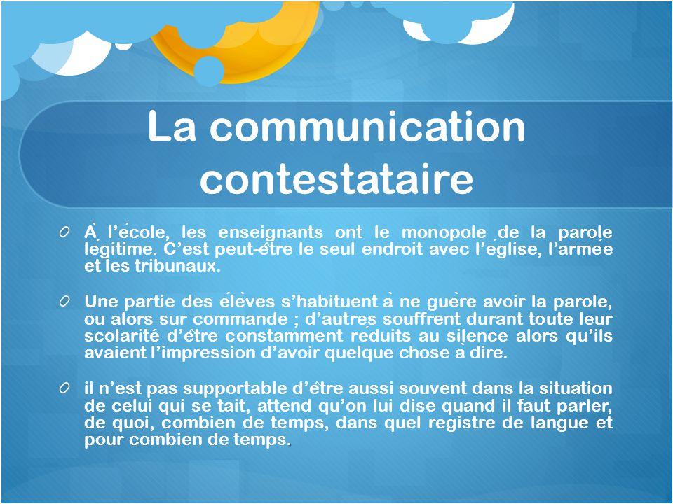La communication contestataire A ̀ l'ecole, les enseignants ont le monopole de la parole legitime. C'est peut-e ̂ tre le seul endroit avec l'eglise, l