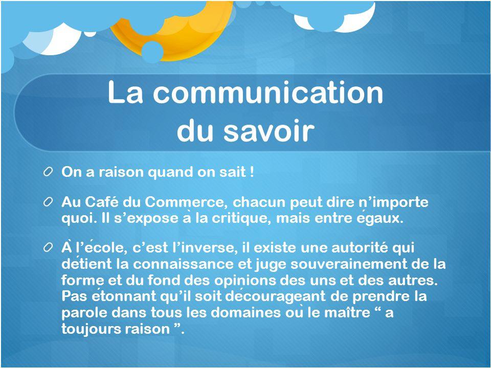 La communication du savoir On a raison quand on sait ! Au Café du Commerce, chacun peut dire n'importe quoi. Il s'expose a ̀ la critique, mais entre e