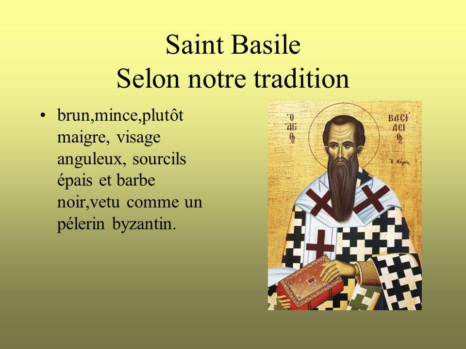 Saint Basile Selon notre tradition brun,mince,plutôt maigre, visage anguleux, sourcils épais et barbe noir,vetu comme un pélerin byzantin.