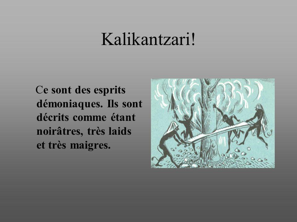 Kalikantzari! Ce sont des esprits démoniaques. Ils sont décrits comme étant noirâtres, très laids et très maigres.