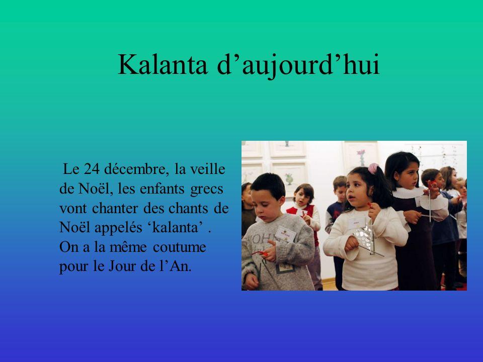 Kalanta d'aujourd'hui Le 24 décembre, la veille de Noël, les enfants grecs vont chanter des chants de Noël appelés 'kalanta'. On a la même coutume pou