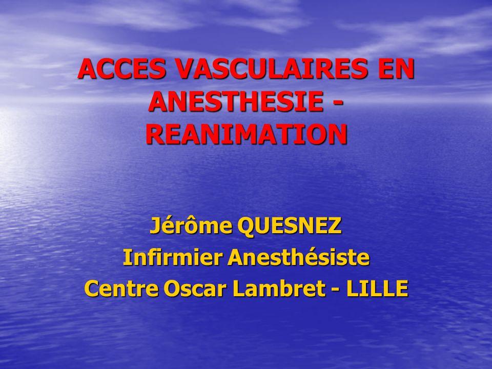 ACCES VASCULAIRES EN ANESTHESIE - REANIMATION Jérôme QUESNEZ Infirmier Anesthésiste Centre Oscar Lambret - LILLE