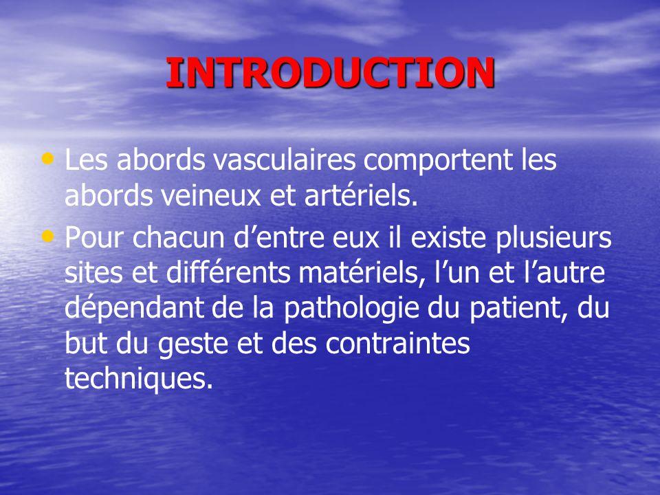 INTRODUCTION Les abords vasculaires comportent les abords veineux et artériels. Pour chacun d'entre eux il existe plusieurs sites et différents matéri