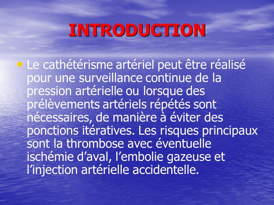 INTRODUCTION Le cathétérisme artériel peut être réalisé pour une surveillance continue de la pression artérielle ou lorsque des prélèvements artériels