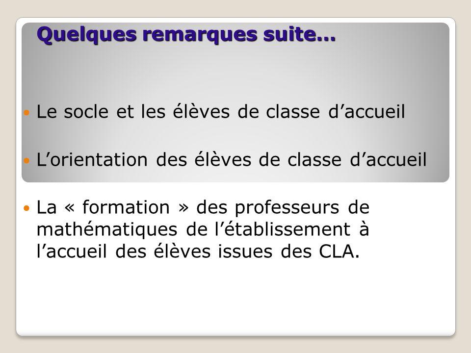 Quelques remarques suite… Le socle et les élèves de classe d'accueil L'orientation des élèves de classe d'accueil La « formation » des professeurs de mathématiques de l'établissement à l'accueil des élèves issues des CLA.