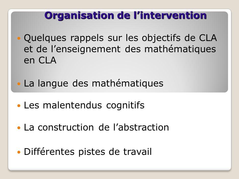 Organisation de l'intervention Quelques rappels sur les objectifs de CLA et de l'enseignement des mathématiques en CLA La langue des mathématiques Les malentendus cognitifs La construction de l'abstraction Différentes pistes de travail