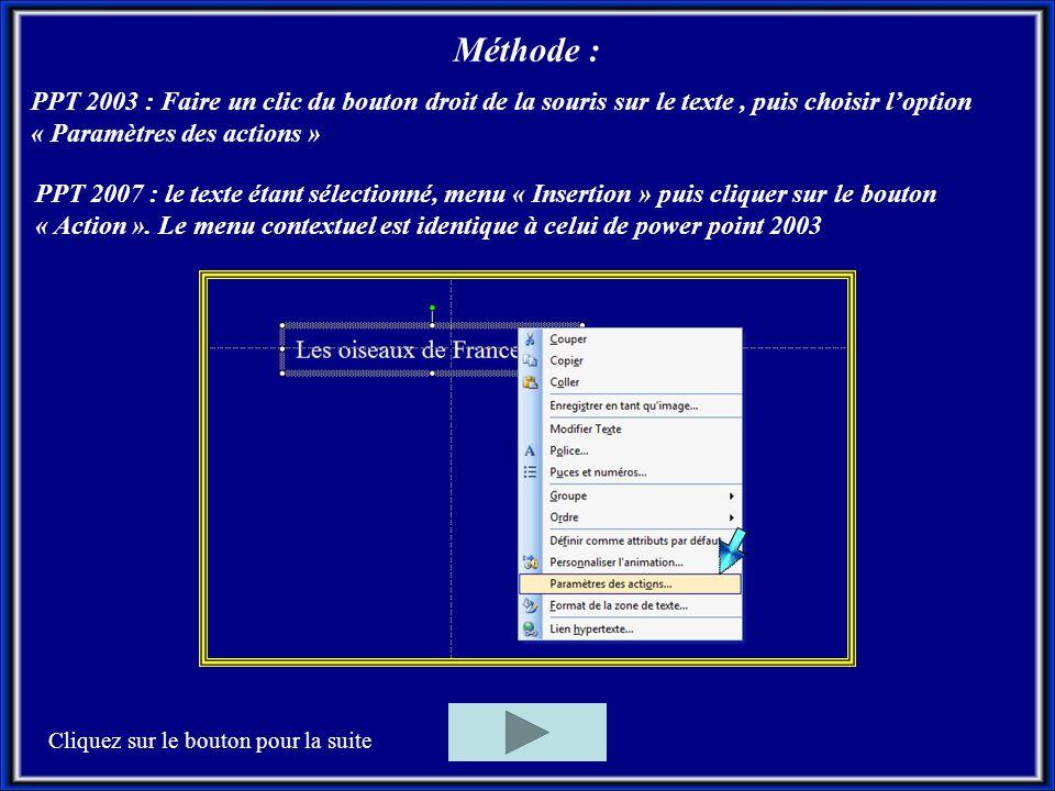 Méthode : PPT 2003 : Faire un clic du bouton droit de la souris sur le texte, puis choisir l'option « Paramètres des actions » Cliquez sur le bouton pour la suite PPT 2007 : le texte étant sélectionné, menu « Insertion » puis cliquer sur le bouton « Action ».