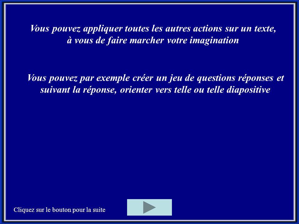 Vous pouvez appliquer toutes les autres actions sur un texte, à vous de faire marcher votre imagination Vous pouvez par exemple créer un jeu de questions réponses et suivant la réponse, orienter vers telle ou telle diapositive Cliquez sur le bouton pour la suite