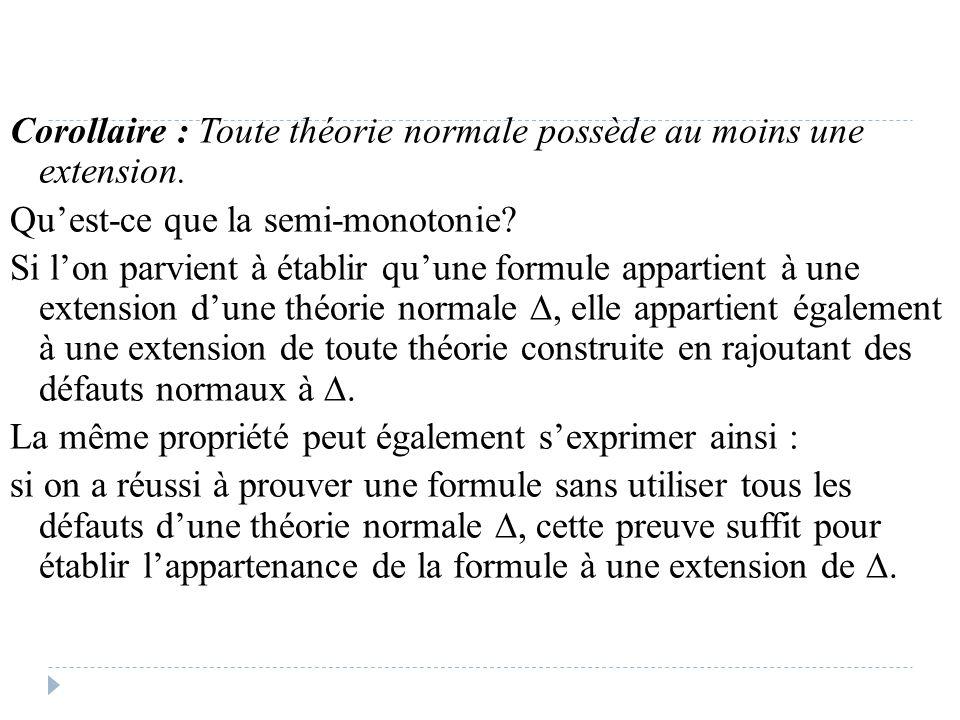 Corollaire : Toute théorie normale possède au moins une extension. Qu'est-ce que la semi-monotonie? Si l'on parvient à établir qu'une formule appartie