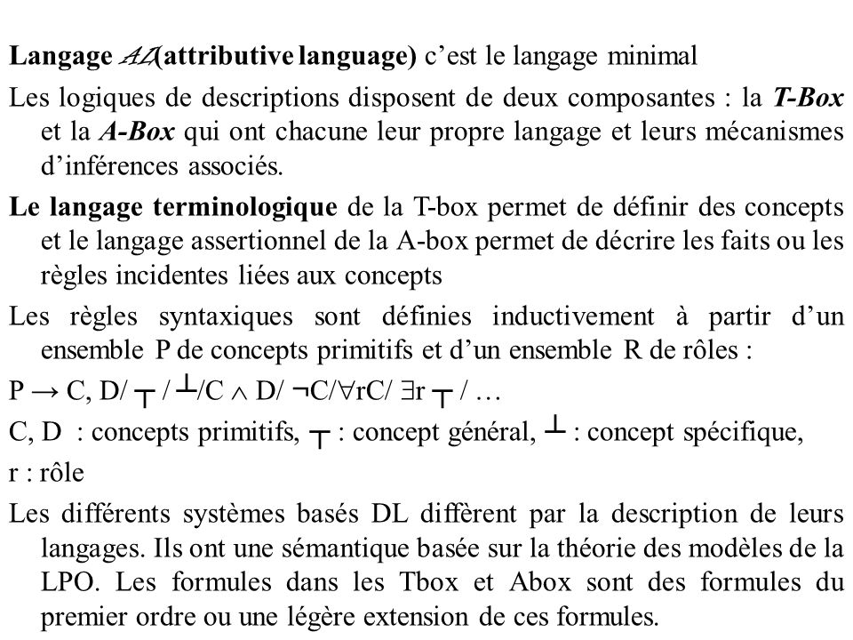 Langage AL (attributive language) c'est le langage minimal Les logiques de descriptions disposent de deux composantes : la T-Box et la A-Box qui ont chacune leur propre langage et leurs mécanismes d'inférences associés.