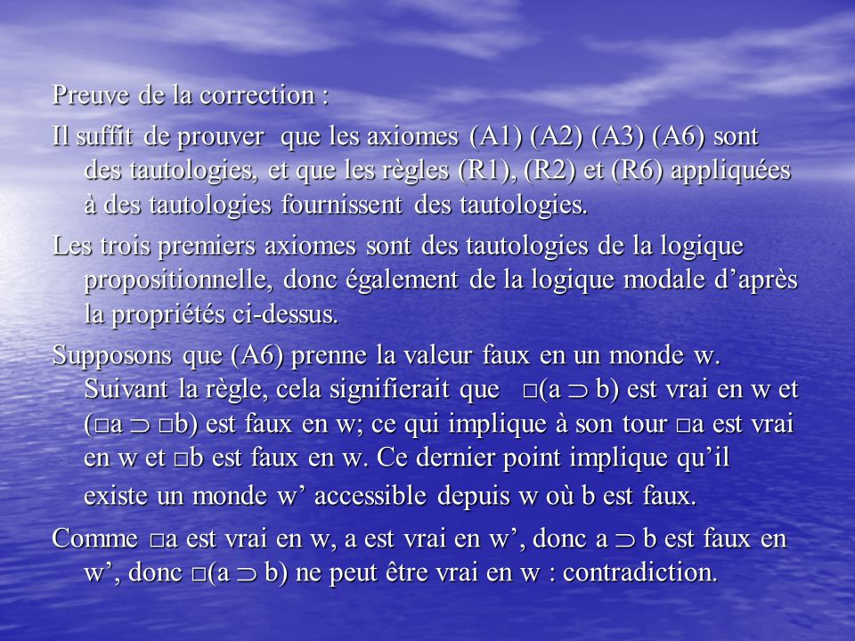 Preuve de la correction : Il suffit de prouver que les axiomes (A1) (A2) (A3) (A6) sont des tautologies, et que les règles (R1), (R2) et (R6) appliqué