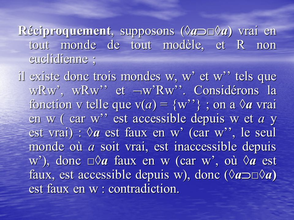 Réciproquement, supposons (◊a  □◊a) vrai en tout monde de tout modèle, et R non euclidienne ; il existe donc trois mondes w, w' et w'' tels que wRw',