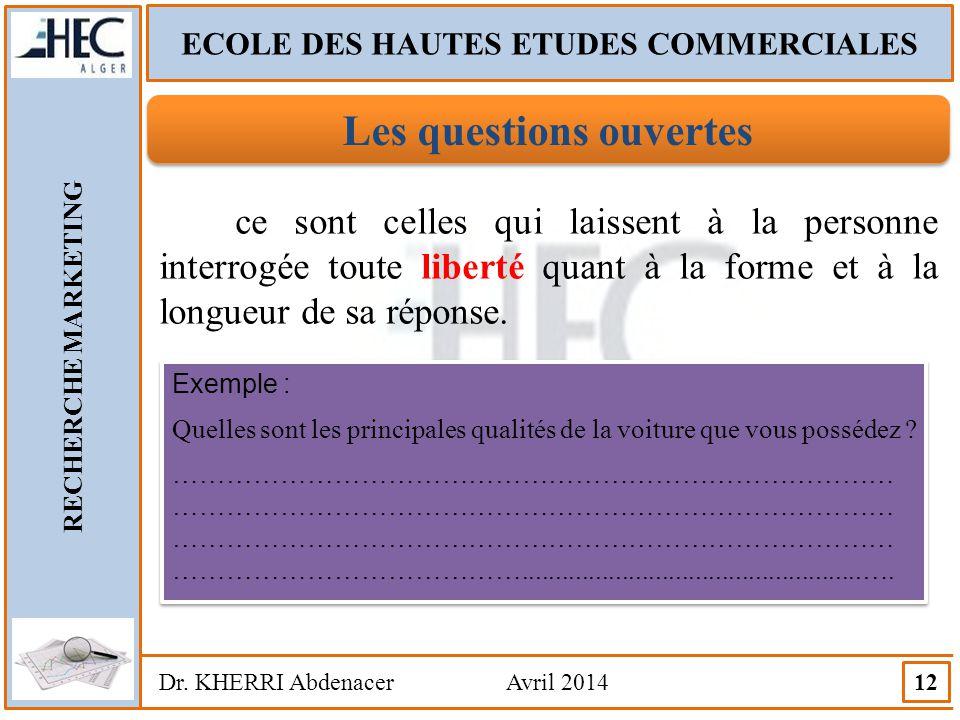 ECOLE DES HAUTES ETUDES COMMERCIALES RECHERCHE MARKETING Dr. KHERRI Abdenacer Avril 2014 12 Les questions ouvertes ce sont celles qui laissent à la pe