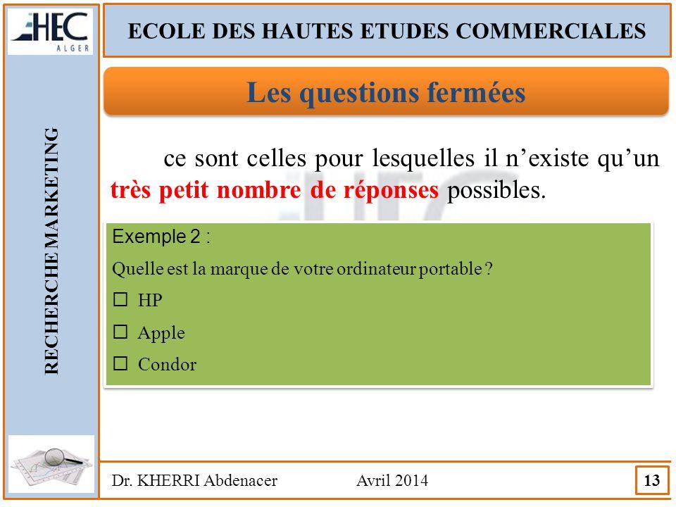 ECOLE DES HAUTES ETUDES COMMERCIALES RECHERCHE MARKETING Dr. KHERRI Abdenacer Avril 2014 13 Les questions fermées ce sont celles pour lesquelles il n'