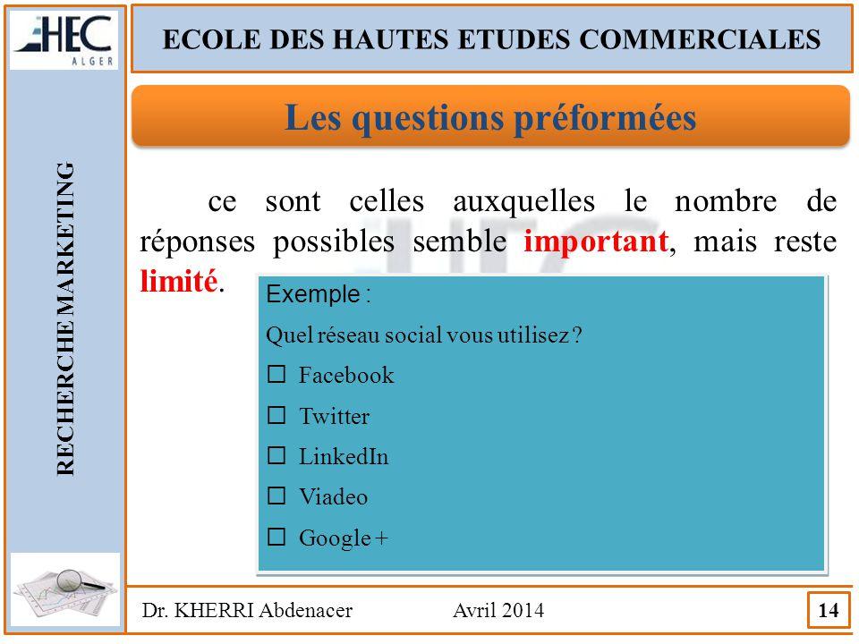 ECOLE DES HAUTES ETUDES COMMERCIALES RECHERCHE MARKETING Dr. KHERRI Abdenacer Avril 2014 14 Les questions préformées ce sont celles auxquelles le nomb