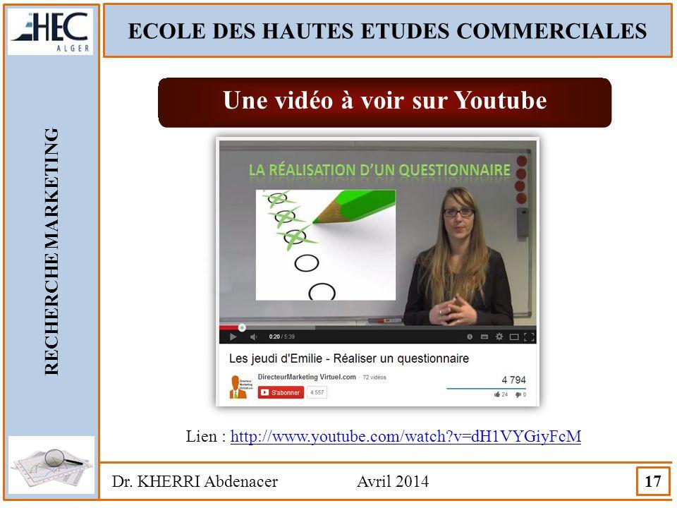 ECOLE DES HAUTES ETUDES COMMERCIALES RECHERCHE MARKETING Dr. KHERRI Abdenacer Avril 2014 17 Une vidéo à voir sur Youtube Lien : http://www.youtube.com