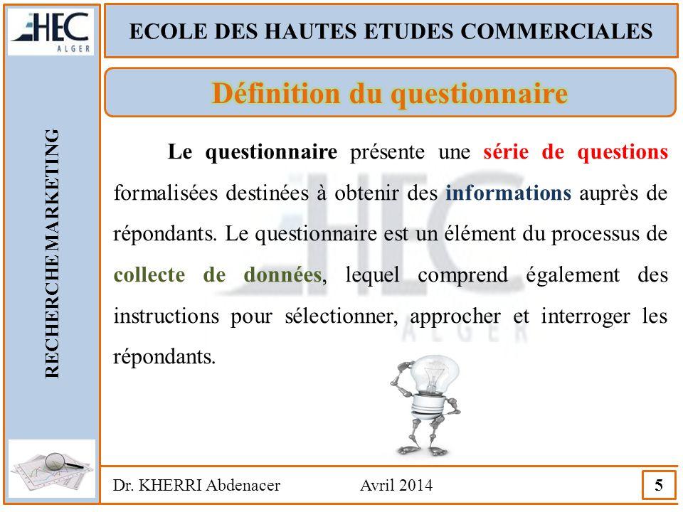 ECOLE DES HAUTES ETUDES COMMERCIALES RECHERCHE MARKETING Dr. KHERRI Abdenacer Avril 2014 5 Le questionnaire présente une série de questions formalisée