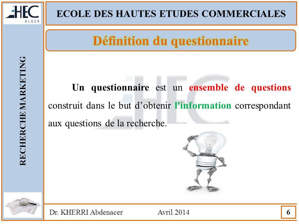 ECOLE DES HAUTES ETUDES COMMERCIALES RECHERCHE MARKETING Dr. KHERRI Abdenacer Avril 2014 6 Un questionnaire est un ensemble de questions construit dan
