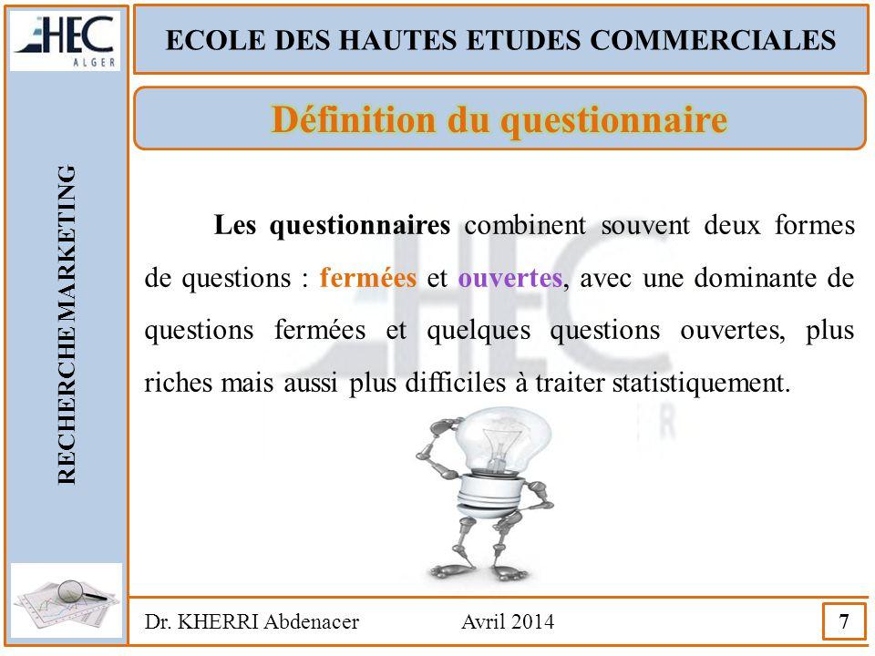 ECOLE DES HAUTES ETUDES COMMERCIALES RECHERCHE MARKETING Dr. KHERRI Abdenacer Avril 2014 7 Les questionnaires combinent souvent deux formes de questio