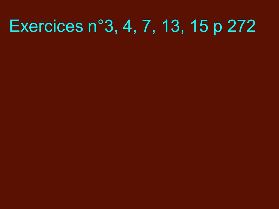 Exercices n°3, 4, 7, 13, 15 p 272