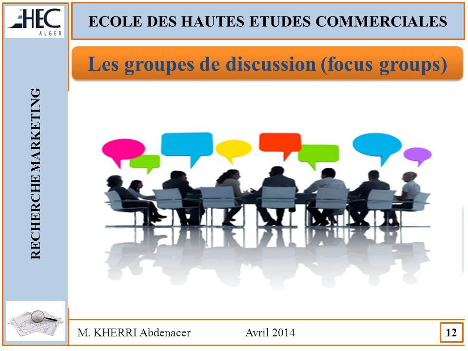 ECOLE DES HAUTES ETUDES COMMERCIALES RECHERCHE MARKETING M. KHERRI Abdenacer Avril 2014 12 Les groupes de discussion (focus groups) Les groupes de dis