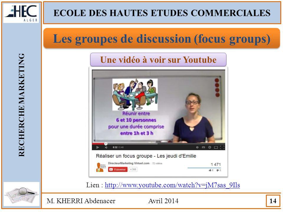 ECOLE DES HAUTES ETUDES COMMERCIALES RECHERCHE MARKETING M. KHERRI Abdenacer Avril 2014 14 Les groupes de discussion (focus groups) Une vidéo à voir s