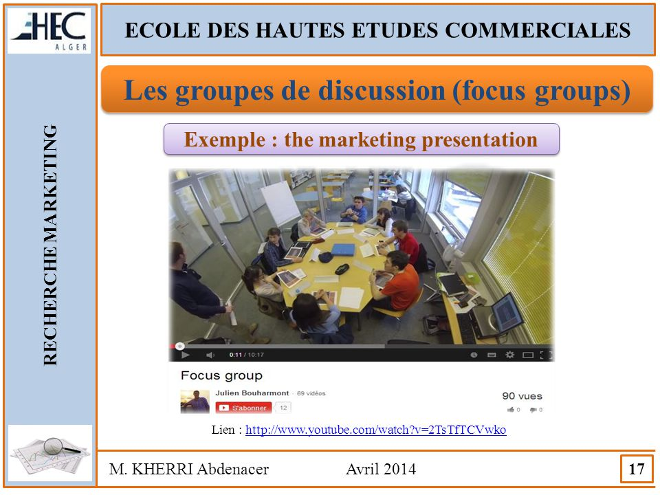 ECOLE DES HAUTES ETUDES COMMERCIALES RECHERCHE MARKETING M. KHERRI Abdenacer Avril 2014 17 Les groupes de discussion (focus groups) Exemple : the mark