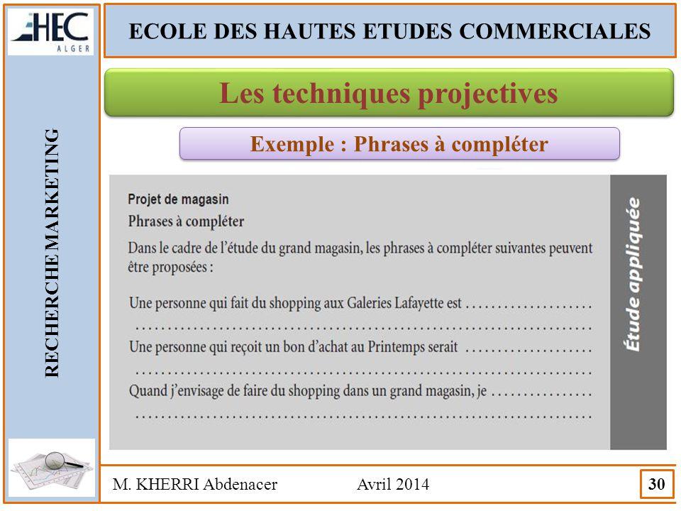 ECOLE DES HAUTES ETUDES COMMERCIALES RECHERCHE MARKETING M. KHERRI Abdenacer Avril 2014 30 Les techniques projectives Exemple : Phrases à compléter