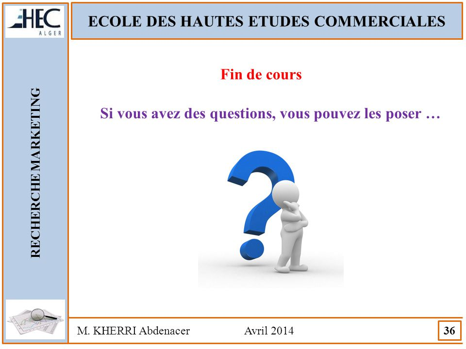 ECOLE DES HAUTES ETUDES COMMERCIALES RECHERCHE MARKETING M. KHERRI Abdenacer Avril 2014 36 Fin de cours Si vous avez des questions, vous pouvez les po