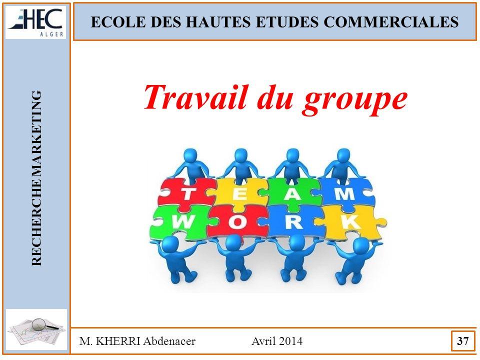 ECOLE DES HAUTES ETUDES COMMERCIALES RECHERCHE MARKETING M. KHERRI Abdenacer Avril 2014 37 Travail du groupe