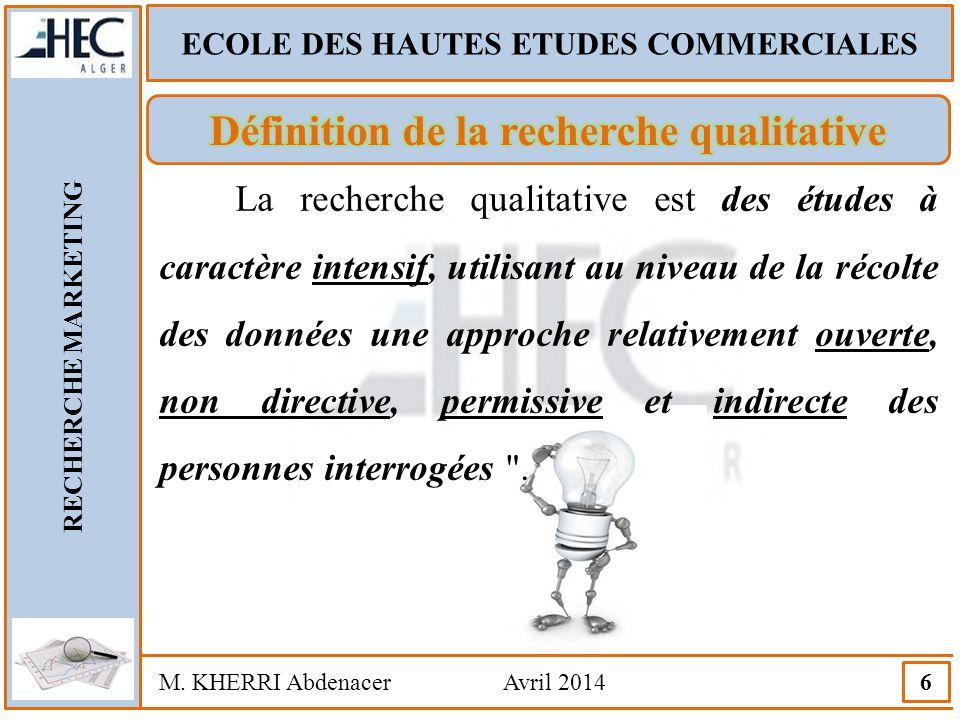 ECOLE DES HAUTES ETUDES COMMERCIALES RECHERCHE MARKETING M. KHERRI Abdenacer Avril 2014 6 La recherche qualitative est des études à caractère intensif