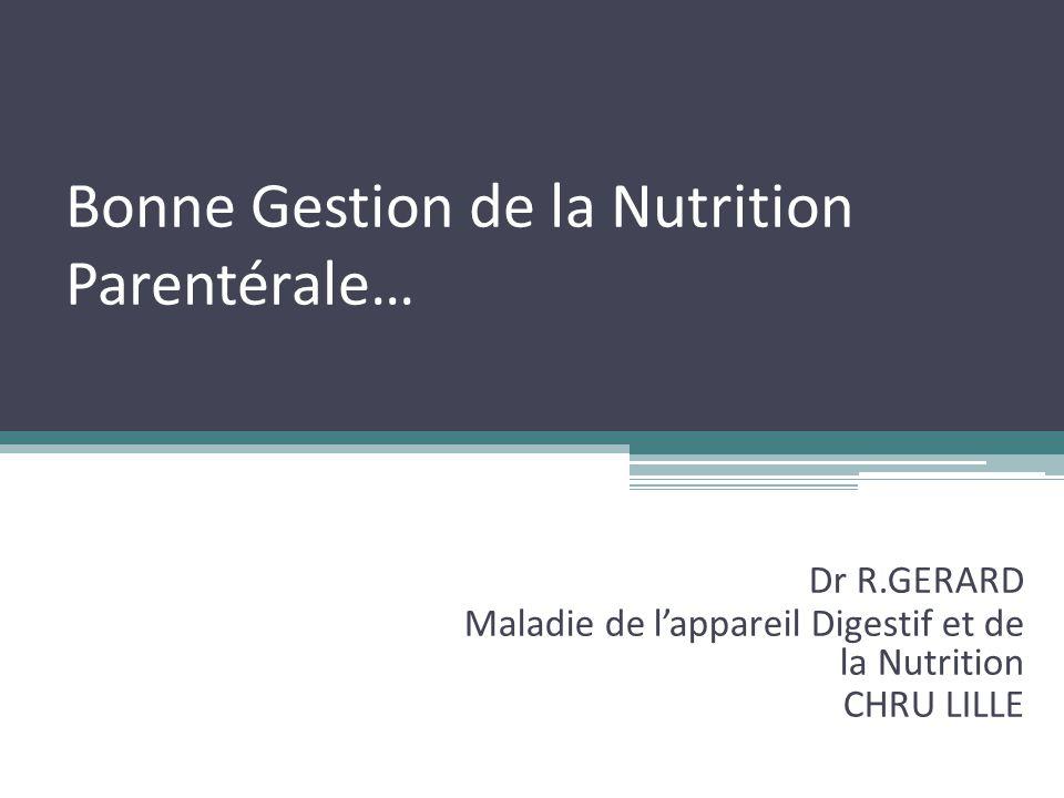 Bonne Gestion de la Nutrition Parentérale… Dr R.GERARD Maladie de l'appareil Digestif et de la Nutrition CHRU LILLE