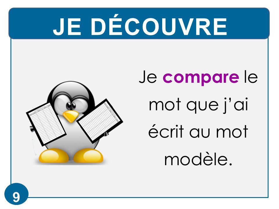 JE DÉCOUVRE 9 Je compare le mot que j'ai écrit au mot modèle.