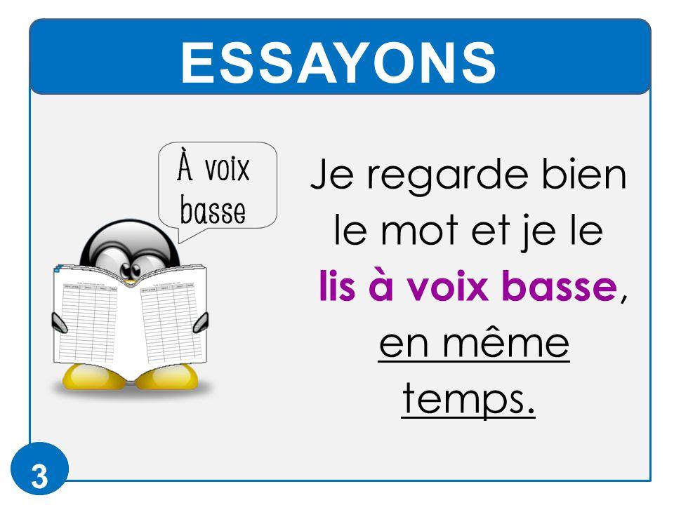 ESSAYONS 3 Je regarde bien le mot et je le lis à voix basse, en même temps.
