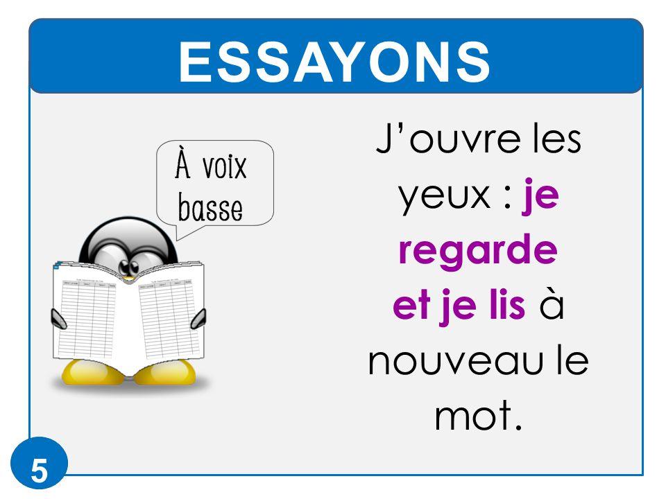 ESSAYONS 5 J'ouvre les yeux : je regarde et je lis à nouveau le mot.