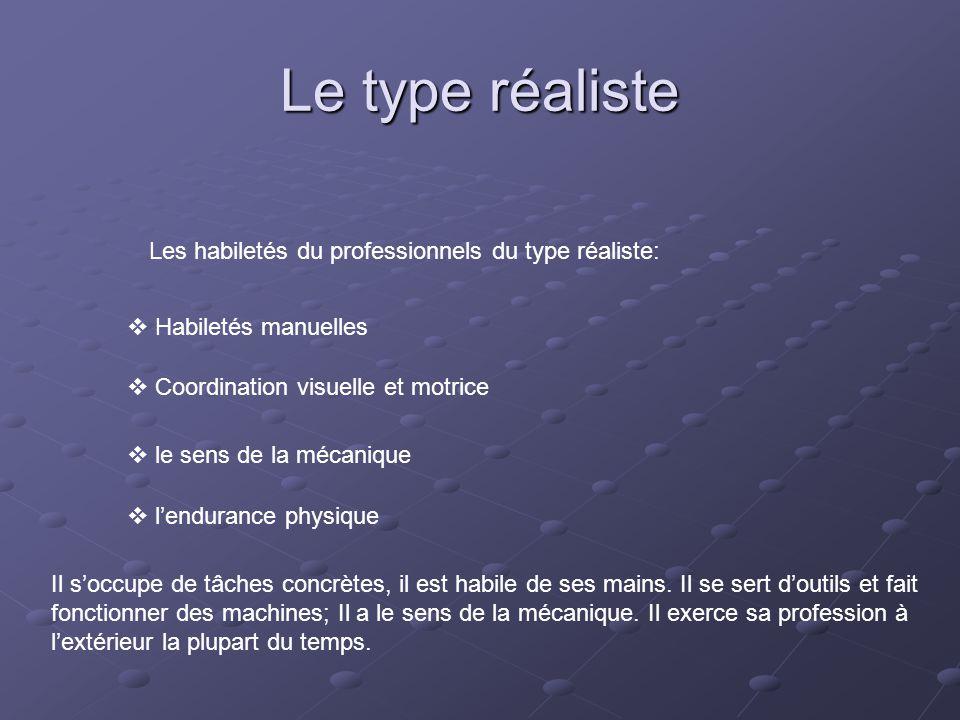 Le type réaliste Les habiletés du professionnels du type réaliste:  Habiletés manuelles  Coordination visuelle et motrice  le sens de la mécanique