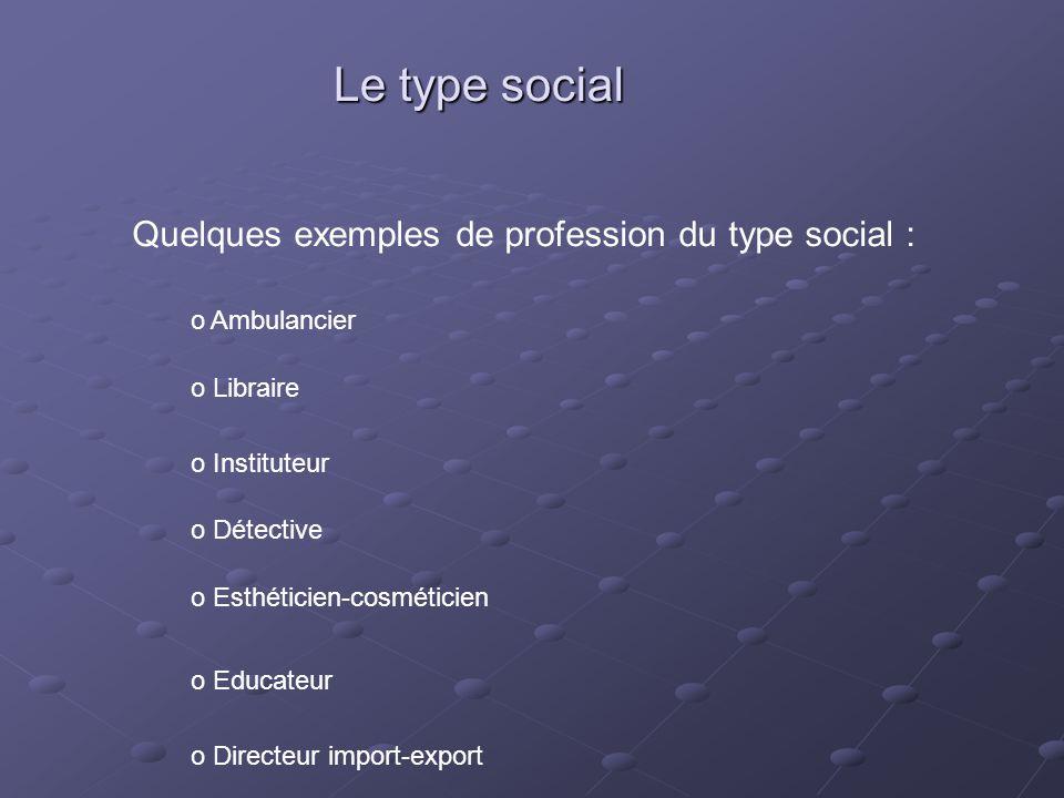 Le type social Quelques exemples de profession du type social : o Ambulancier o Libraire o Instituteur o Détective o Esthéticien-cosméticien o Educate