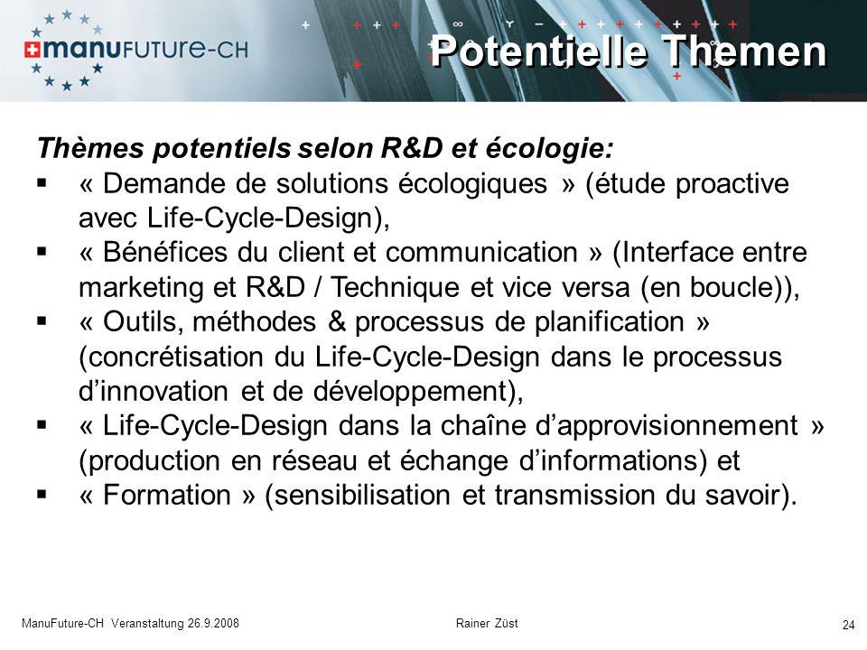 Potentielle Themen 24 ManuFuture-CH Veranstaltung 26.9.2008 Rainer Züst Thèmes potentiels selon R&D et écologie:  « Demande de solutions écologiques » (étude proactive avec Life-Cycle-Design),  « Bénéfices du client et communication » (Interface entre marketing et R&D / Technique et vice versa (en boucle)),  « Outils, méthodes & processus de planification » (concrétisation du Life-Cycle-Design dans le processus d'innovation et de développement),  « Life-Cycle-Design dans la chaîne d'approvisionnement » (production en réseau et échange d'informations) et  « Formation » (sensibilisation et transmission du savoir).