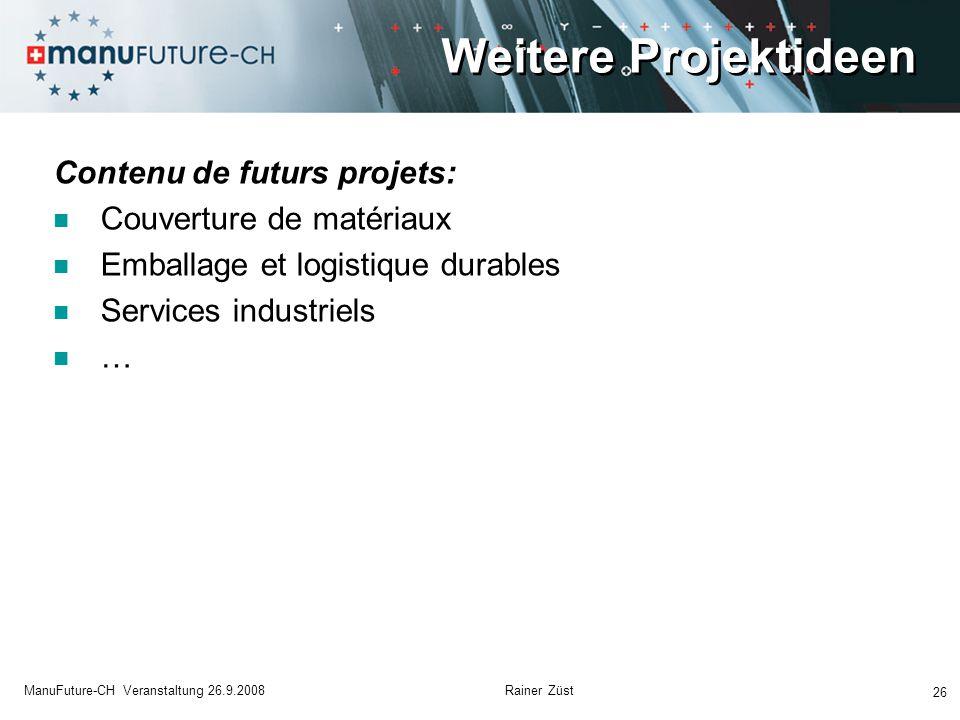 Weitere Projektideen Contenu de futurs projets: Couverture de matériaux Emballage et logistique durables Services industriels … 26 ManuFuture-CH Veranstaltung 26.9.2008 Rainer Züst