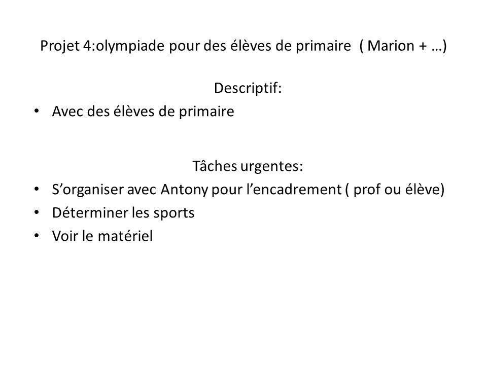 Projet 4:olympiade pour des élèves de primaire ( Marion + …) Descriptif: Avec des élèves de primaire Tâches urgentes: S'organiser avec Antony pour l'e