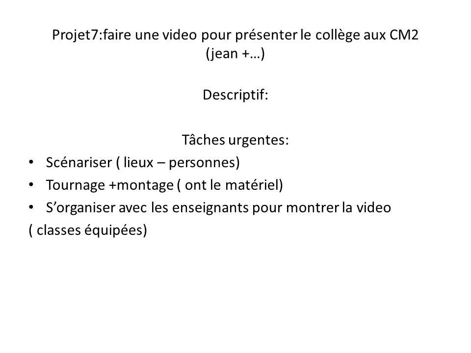 Projet7:faire une video pour présenter le collège aux CM2 (jean +…) Descriptif: Tâches urgentes: Scénariser ( lieux – personnes) Tournage +montage ( o